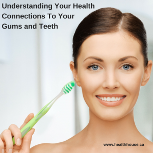 Understanding Your Health Connections to your Gums and Teeth
